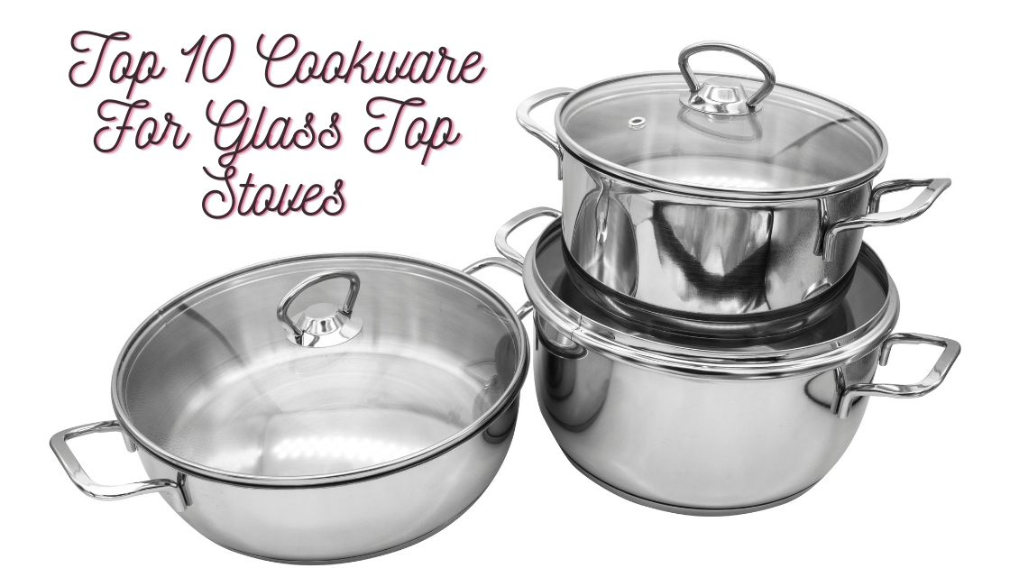 Top 10 Cookware For Glass Top Stoves